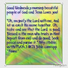 """Good Wednesday morning beautiful people of God and Jesus Loves you!   """"Oh, magnify the Lord with me, And let us exalt His name together. Oh, taste and see that the Lord  is good; Blessed is the man who trusts in Him! Depart from evil and do good; Seek peace and pursue it."""" http://bible.us/114/PSA34.3.NKJV Bible.com/app *Founa*"""