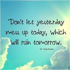Don't let yesterday mess up today, which will ruin tomorrow.