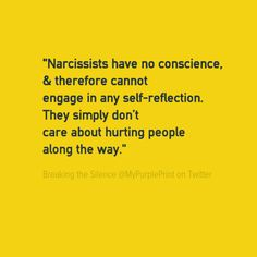 """Narcissists have no conscience, & therefore cannot engage in any self-reflection. They simply don't care about hurting people along the way."" ~ Breaking the Silence @ MyPurplePrint on Twitter"