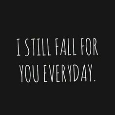 """I still fall for you everyday."""