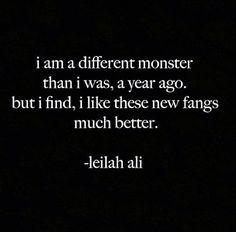I am a different monster than I was, a year ago. But I find, I like these new fangs much better Pretty Words, Beautiful Words, Laura Lee, Writing Tips, Writing Prompts, Poem Quotes, The Words, Badass Quotes, Quote Aesthetic