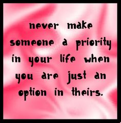 Never make someone a priority in your life when you are just an option in theirs. ~ Amen
