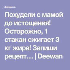 Похудели с мамой до истощения! Осторожно, 1 стакан сжигает 3 кг жира! Запиши рецепт… | Deewan