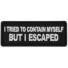 I tried to Contain Myself But I escaped Patch measures inches and is Embroidered in Black / White. Features plastic backing and embroidered die cut borders. Funny Patches, Cute Patches, Pin And Patches, Motorcycle Patches, Biker Patches, Granny Quotes, Tactical Patches, Morale Patch, Altering Clothes