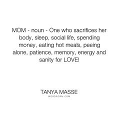 "Tanya Masse - ""MOM - noun - One who sacrifices her body, sleep, social life, spending money, eating..."". mother, motherhood, mom, comic-strip-mama, quotes-about-being-a-mom, quotes-about-moms"
