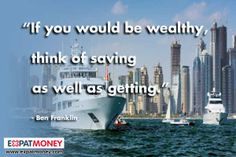 If you would be wealthy, think of saving as well as getting.	  -Ben Franklin