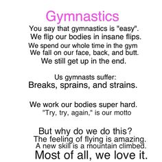 """Gymnastics is a sport. We put our lives and hearts into it. We spent countless hours in the gym. We fall, we hurt, but we keep doing it. Why? Because after all this time, gymnastics is implanted into you. It's in your heart, and even those days when you say, """"I can't."""" your hearts one step ahead of you saying, """"yes you can."""""""