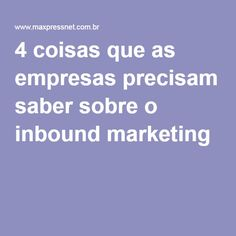 4 coisas que as empresas precisam saber sobre o inbound marketing