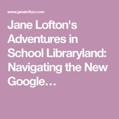 Jane Lofton's Adventures in School Libraryland: Navigating the New Google…