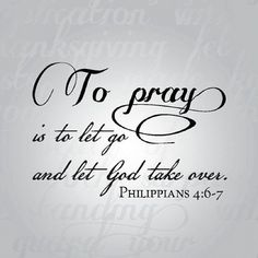 Pray is to let God take over  Philippians 4:6-7