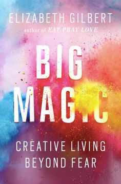 Big Magic: Elizabeth Gilbert on Creative Courage and How to Live in a State of Uninterrupted Marvel