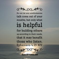 Do not let any unwholesome talk come out of your mouths, but only what is helpful  for building others up according to their needs,  that it may benefit those who listen. Ephesians 4:29 NIV