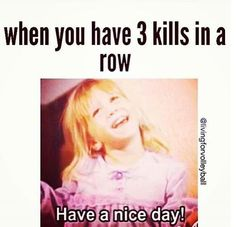 """When you have 3 kills in a row... """":D Have a nice day! :))"""""""