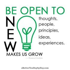 "BE OPEN TO new thoughts, to new people, to new principles, to new ideas, to new experiences. ""NEW"" MAKES US GROW -Rossana Condoleo"
