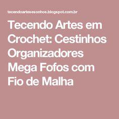 Tecendo Artes em Crochet: Cestinhos Organizadores Mega Fofos com Fio de Malha