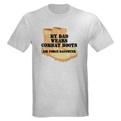 My Dad wears Combat Boots - Air Force Daughter Shirt #cafepress