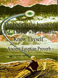 """The body is the house of God. That is why it is said, """"Know Thyself"""". ~ Ancient Egyptian Proverb www.mynzah.com"""
