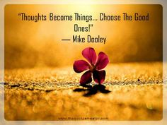 """Quote about Thoughts: """"Thoughts Become Things... Choose The Good Ones!"""" ― Mike Dooley"""