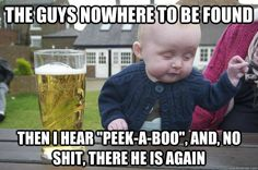 the guys nowhere to be found then i hear peekaboo and  - drunk baby