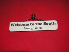 """""""Welcome to the South. Now go home."""" (No, really. It was nice havin' ya; but, y'all don't come back now. Y'here?) #south #southern #yankee"""