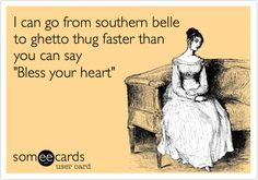 I can go from southern belle to ghetto thug faster than you can say 'Bless your heart'. @emmyhendrick you might like this