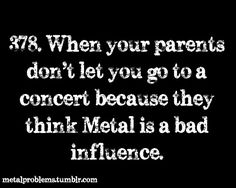 Metalhead problems.  My parents think their sick.  And that everyone who screams are satanic.  And anyone who was tattoos or piercings