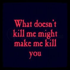 What Doesnt Kill Me Might Make me Kill you ~ Anger Quote