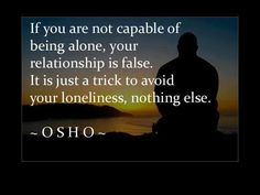 """""""If you are incapable of being alone, your relationship is false. It is just a trick to avoid loneliness, nothing else."""""""