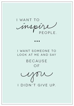 I want to inspire people. I want someone to look at me and say 'because of you, I didn't give up. #quote #motivationalmonday #mondaymotivation #happymonday