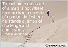 The ultimate measure of a man is not where he stands in moments of comfort, but where he stands at times of challenge and controversy.