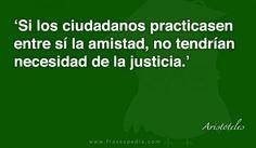 Si los ciudadanos practicasen entre sí la amistad, no tendrían necesidad de la justicia.