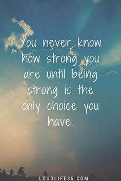 You never know how strong you are until being strong is the only choice you have