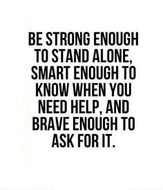 Be strong enough to stand alone, smart enough to know when you need help, and brave enough to ask for it. #wisdom #affirmations