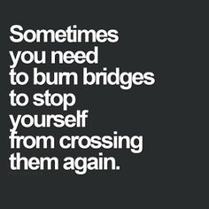 "Quotes || ""Sometimes you need to burn bridges to stop yourself from crossing them again."""