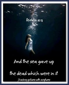 "Revelation 20:13 ""And the sea gave up the dead which were in it; and death and hell delivered up the dead which were in them: and they were judged every man according to their works."""
