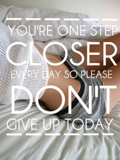 you're one step close every day, so please don't give up today.