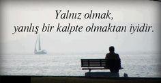 Yalnız olmak, Yanlış bir kalpte olmaktan iyidir.  http://www.asksozlerimiz.com/kapak-sozler.html