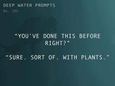 "Odd Prompts for Odd Stories Text: ""You've done this before right?"" ""Sure. Sort of. With plants."""