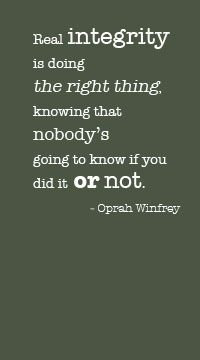 """Real integrity is doing the right thing knowing that nobody's going to know if you did it or not."" ~Oprah Winfrey"