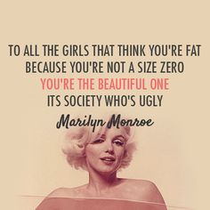 """To all the girls that think you're fat because you're not a size zero: you're the beautiful one. It's society who's ugly"" -Marilyn Monroe"