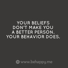 Your beliefs doesn't make you a better person. Your behavior does.