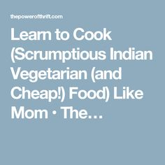 Learn to Cook (Scrumptious Indian Vegetarian (and Cheap!) Food) Like Mom • The…