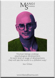 """Ken Wilber - Manoj Sharma    """"Human beings undergo psychological development. At each stage of development, they will see the world in a different way."""""""