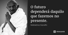 O futuro dependerá daquilo que fazemos no presente. — Mahatma Gandhi