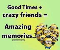 Good Times With Crazy Friends Creates Amazing Memories quotes quote friends best friends memories bff friendship quotes true friends minions minion quotes