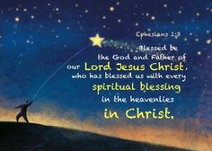 """Ephesians 1:3 NKJV  """"Blessed be the God and Father of our Lord Jesus Christ, who has blessed us with every spiritual blessing in the heavenly places in Christ,""""  http://bible.com/114/eph.1.3.nkjv"""