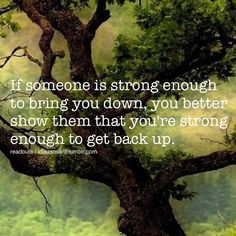 If someone is strong enough to bring you down, you better show them that you're strong enough to get back up.