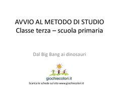 AVVIO AL METODO DI STUDIO Classe terza – scuola primaria Dal Big Bang ai dinosauri Scarica le schede sul sito www.giochiec...