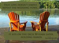 True love doesn't simply repeat the wedding vows; it sits on the deck 50 years later holding hands.