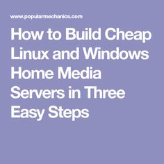 How to Build Cheap Linux and Windows Home Media Servers in Three Easy Steps